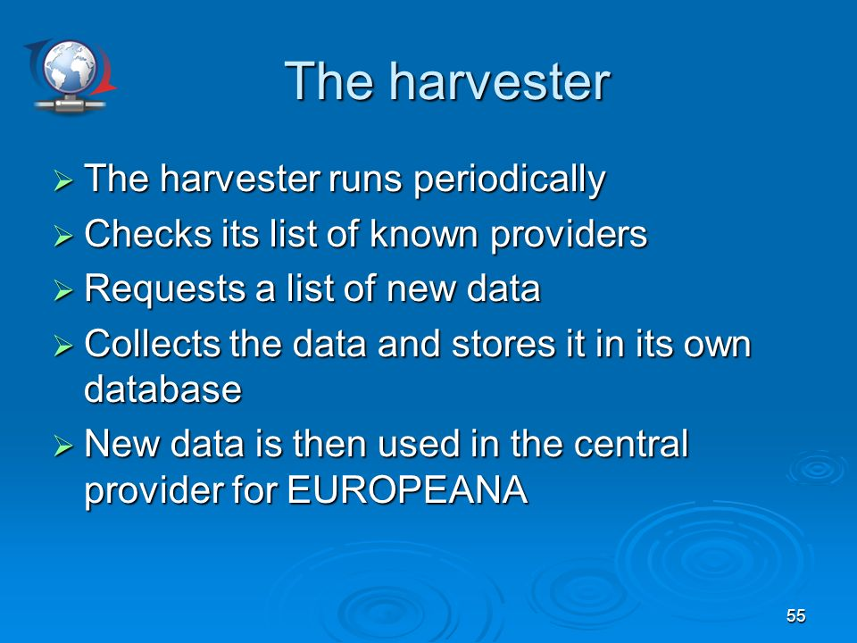 55 The harvester The harvester runs periodically The harvester runs periodically Checks its list of known providers Checks its list of known providers Requests a list of new data Requests a list of new data Collects the data and stores it in its own database Collects the data and stores it in its own database New data is then used in the central provider for EUROPEANA New data is then used in the central provider for EUROPEANA