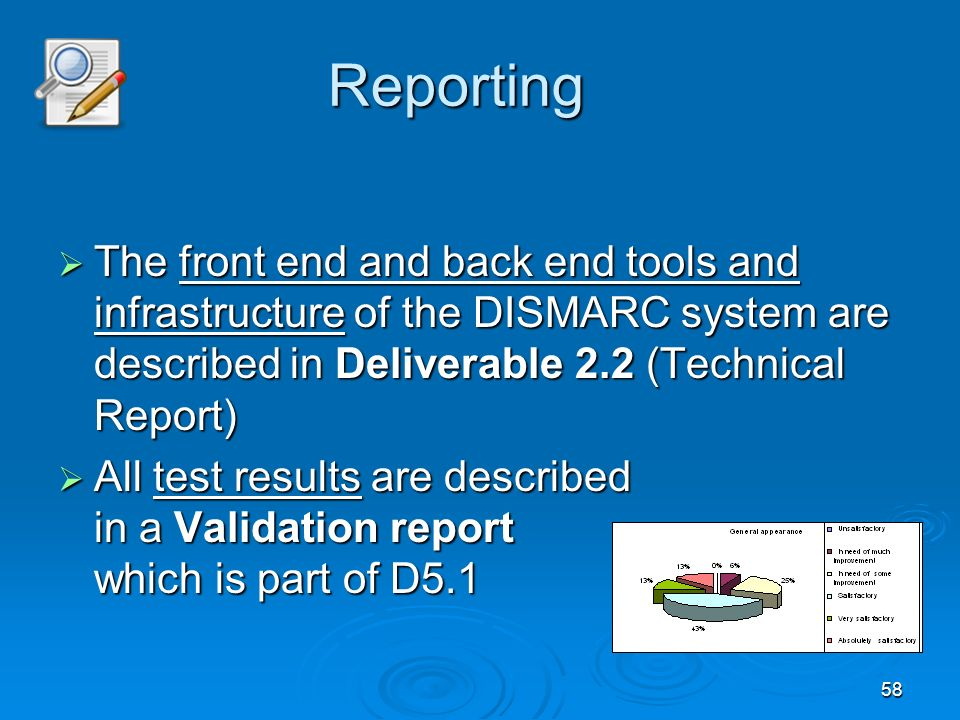 58 The front end and back end tools and infrastructure of the DISMARC system are described in Deliverable 2.2 (Technical Report) The front end and back end tools and infrastructure of the DISMARC system are described in Deliverable 2.2 (Technical Report) All test results are described in a Validation report which is part of D5.1 All test results are described in a Validation report which is part of D5.1 Reporting