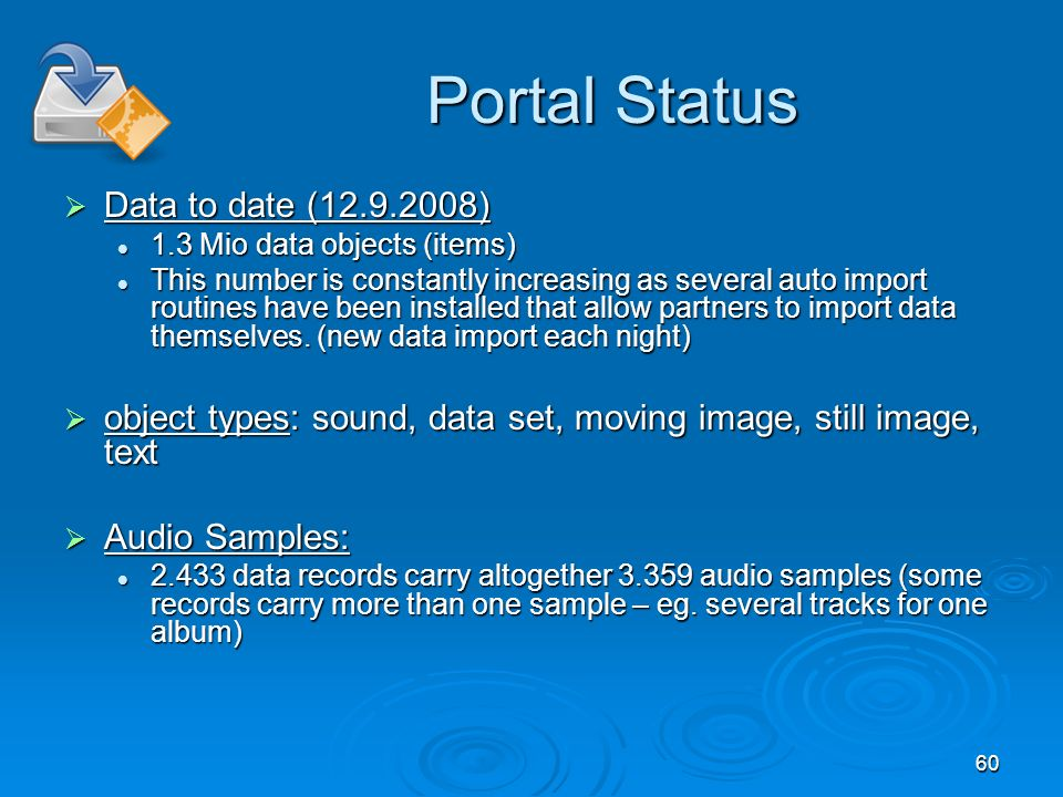 60 Portal Status Portal Status Data to date (12.9.2008) Data to date (12.9.2008) 1.3 Mio data objects (items) 1.3 Mio data objects (items) This number is constantly increasing as several auto import routines have been installed that allow partners to import data themselves.