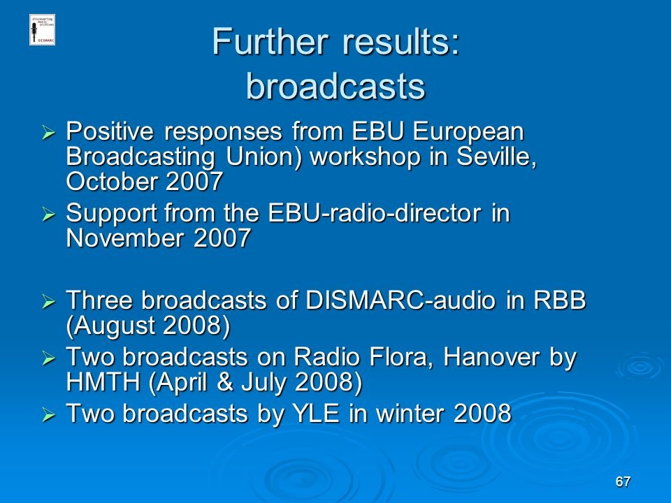 67 Further results: broadcasts Positive responses from EBU European Broadcasting Union) workshop in Seville, October 2007 Positive responses from EBU European Broadcasting Union) workshop in Seville, October 2007 Support from the EBU-radio-director in November 2007 Support from the EBU-radio-director in November 2007 Three broadcasts of DISMARC-audio in RBB (August 2008) Three broadcasts of DISMARC-audio in RBB (August 2008) Two broadcasts on Radio Flora, Hanover by HMTH (April & July 2008) Two broadcasts on Radio Flora, Hanover by HMTH (April & July 2008) Two broadcasts by YLE in winter 2008 Two broadcasts by YLE in winter 2008