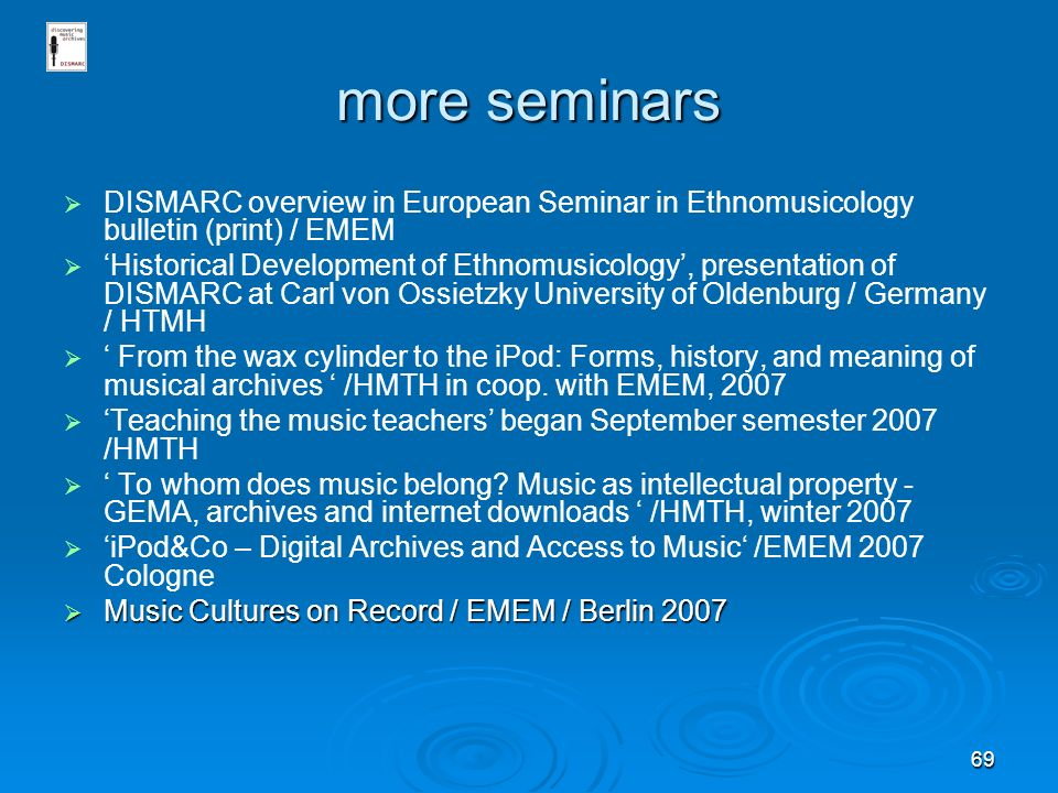 69 more seminars DISMARC overview in European Seminar in Ethnomusicology bulletin (print) / EMEM Historical Development of Ethnomusicology, presentation of DISMARC at Carl von Ossietzky University of Oldenburg / Germany / HTMH From the wax cylinder to the iPod: Forms, history, and meaning of musical archives /HMTH in coop.