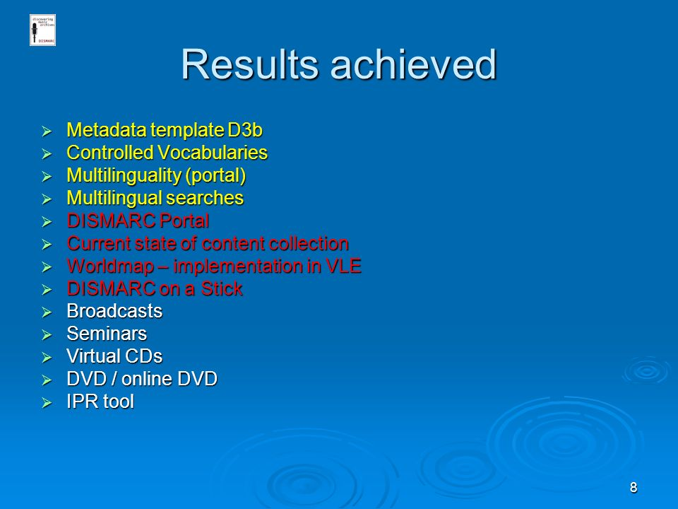 8 Results achieved Metadata template D3b Metadata template D3b Controlled Vocabularies Controlled Vocabularies Multilinguality (portal) Multilinguality (portal) Multilingual searches Multilingual searches DISMARC Portal DISMARC Portal Current state of content collection Current state of content collection Worldmap – implementation in VLE Worldmap – implementation in VLE DISMARC on a Stick DISMARC on a Stick Broadcasts Broadcasts Seminars Seminars Virtual CDs Virtual CDs DVD / online DVD DVD / online DVD IPR tool IPR tool