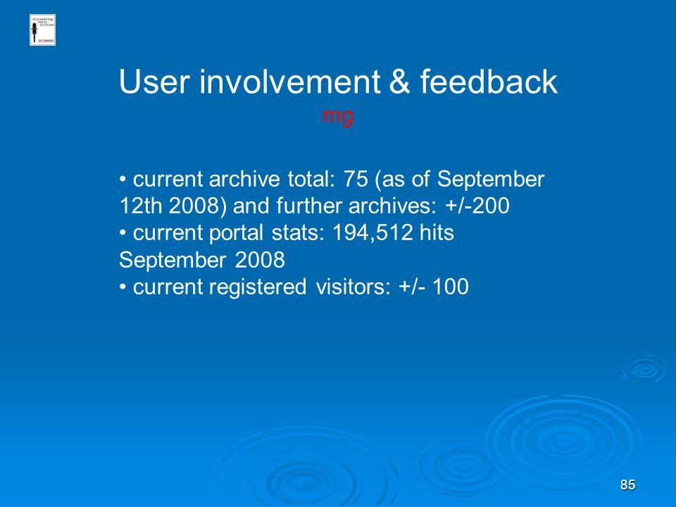 85 User involvement & feedback mg current archive total: 75 (as of September 12th 2008) and further archives: +/-200 current portal stats: 194,512 hits September 2008 current registered visitors: +/- 100