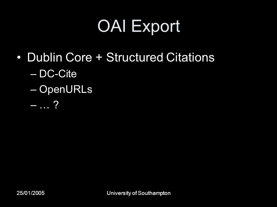 25/01/2005University of Southampton OAI Export Dublin Core + Structured Citations –DC-Cite –OpenURLs –… ?