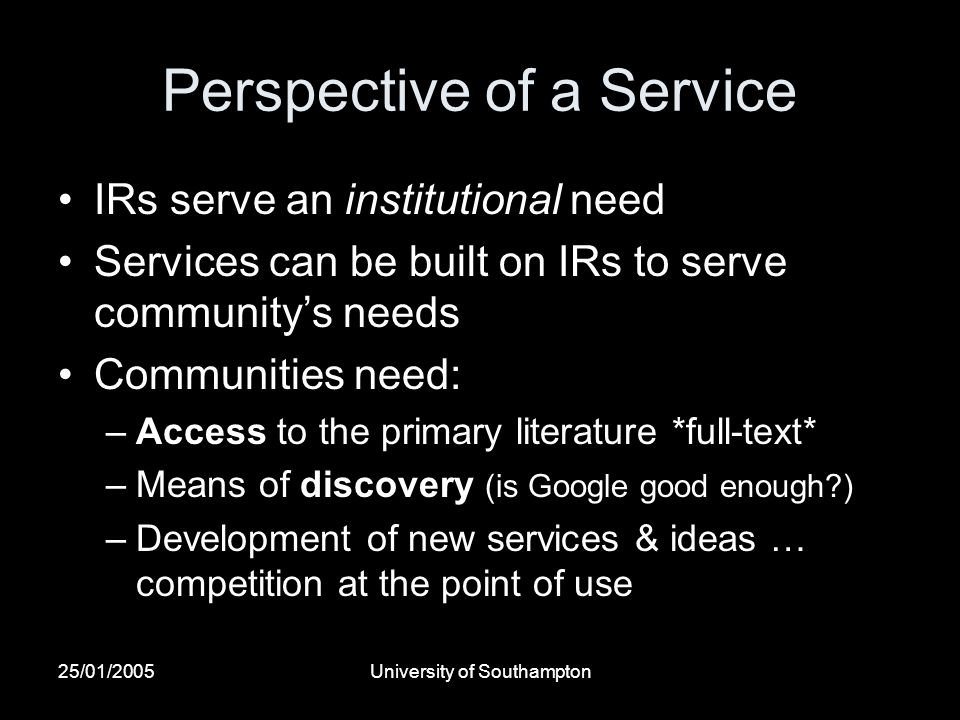 25/01/2005University of Southampton Perspective of a Service IRs serve an institutional need Services can be built on IRs to serve communitys needs Co