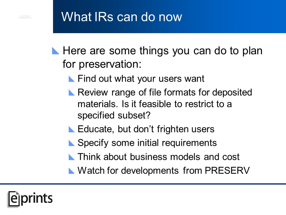 What IRs can do now Here are some things you can do to plan for preservation: Find out what your users want Review range of file formats for deposited materials.