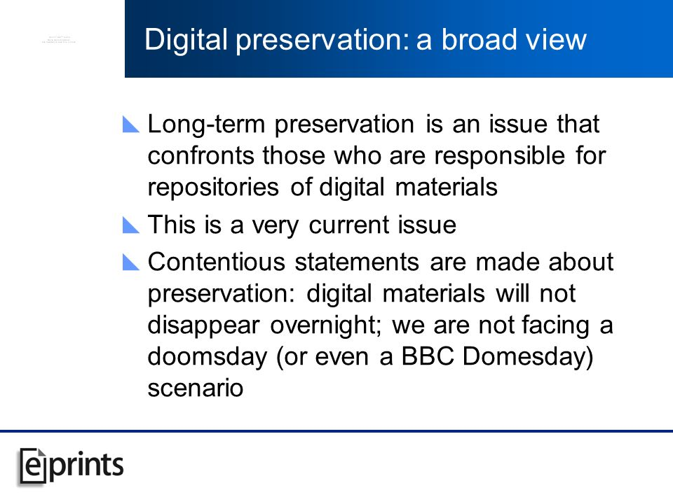 Digital preservation: a broad view Long-term preservation is an issue that confronts those who are responsible for repositories of digital materials This is a very current issue Contentious statements are made about preservation: digital materials will not disappear overnight; we are not facing a doomsday (or even a BBC Domesday) scenario