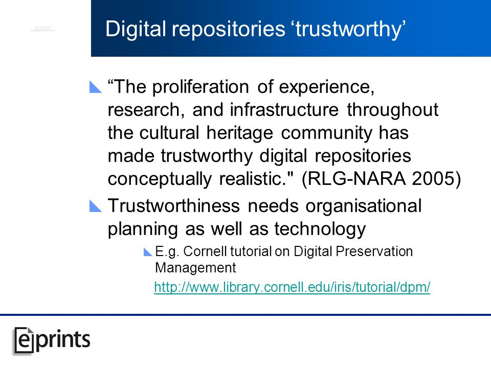 Digital repositories trustworthy The proliferation of experience, research, and infrastructure throughout the cultural heritage community has made trustworthy digital repositories conceptually realistic. (RLG-NARA 2005) Trustworthiness needs organisational planning as well as technology E.g.