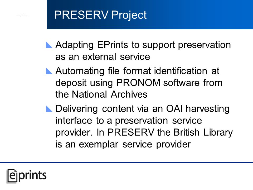 PRESERV Project Adapting EPrints to support preservation as an external service Automating file format identification at deposit using PRONOM software from the National Archives Delivering content via an OAI harvesting interface to a preservation service provider.