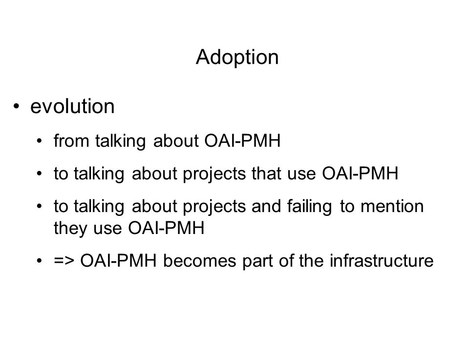 evolution from talking about OAI-PMH to talking about projects that use OAI-PMH to talking about projects and failing to mention they use OAI-PMH => OAI-PMH becomes part of the infrastructure Adoption
