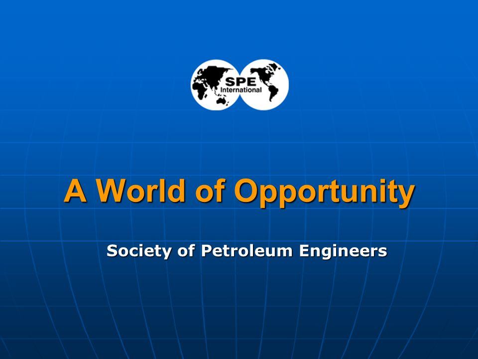 1 A World of Opportunity Society of Petroleum Engineers