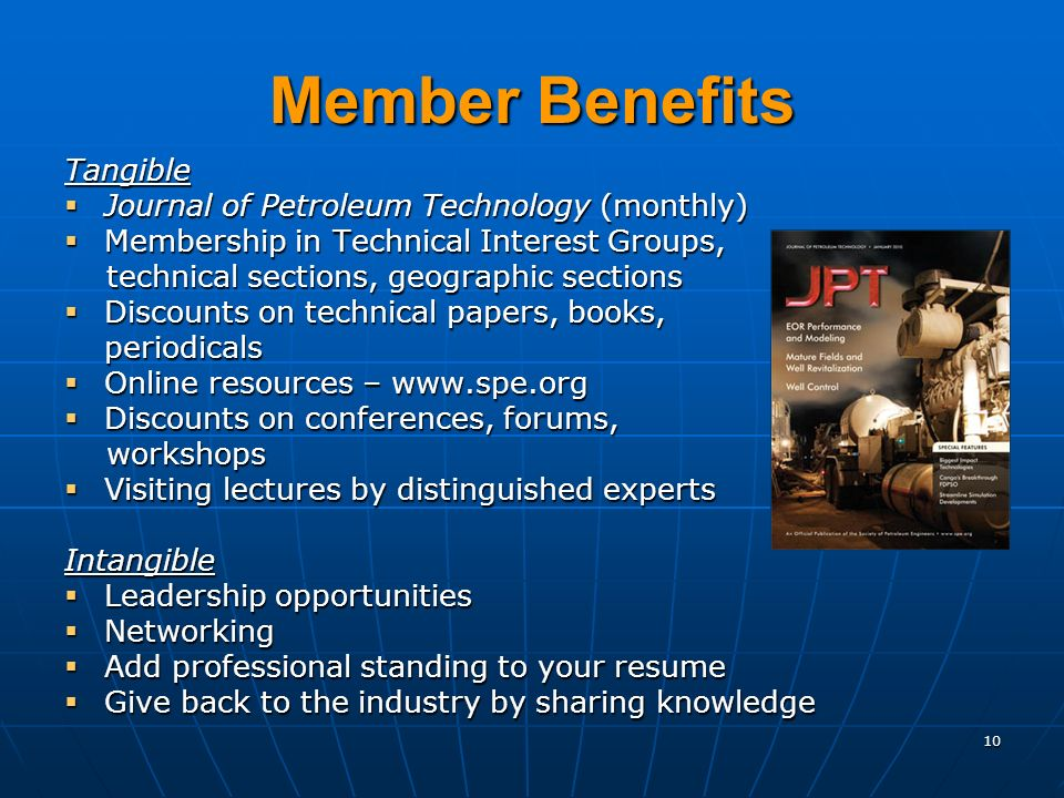 10 Member Benefits Tangible Journal of Petroleum Technology (monthly) Journal of Petroleum Technology (monthly) Membership in Technical Interest Groups, Membership in Technical Interest Groups, technical sections, geographic sections technical sections, geographic sections Discounts on technical papers, books, Discounts on technical papers, books,periodicals Online resources –   Online resources –   Discounts on conferences, forums, Discounts on conferences, forums, workshops workshops Visiting lectures by distinguished experts Visiting lectures by distinguished expertsIntangible Leadership opportunities Leadership opportunities Networking Networking Add professional standing to your resume Add professional standing to your resume Give back to the industry by sharing knowledge Give back to the industry by sharing knowledge