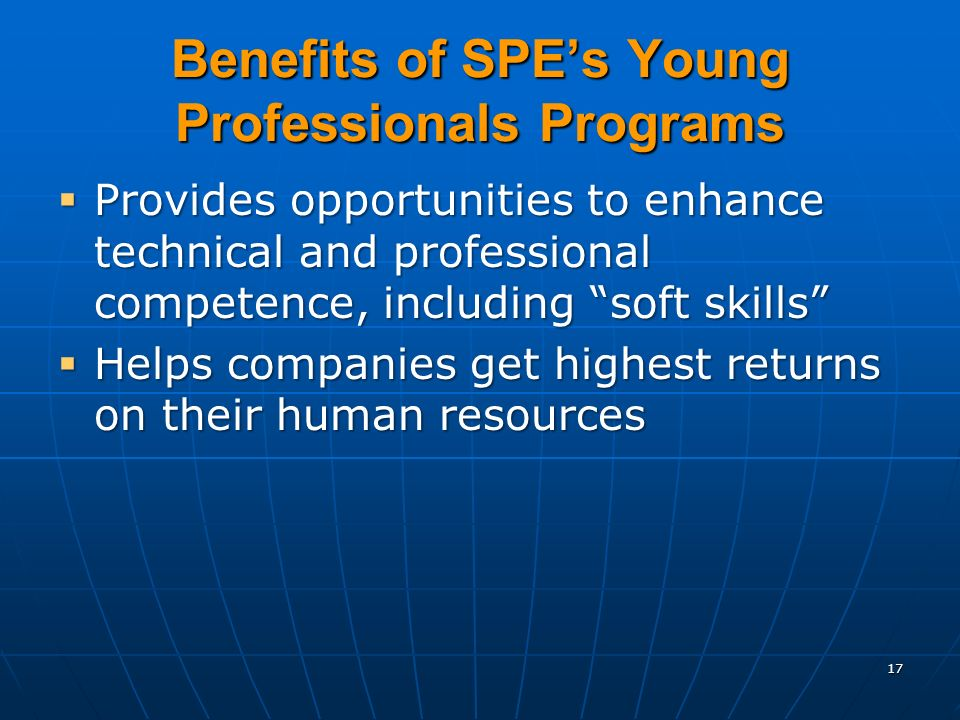 17 Benefits of SPEs Young Professionals Programs Provides opportunities to enhance technical and professional competence, including soft skills Provides opportunities to enhance technical and professional competence, including soft skills Helps companies get highest returns on their human resources Helps companies get highest returns on their human resources