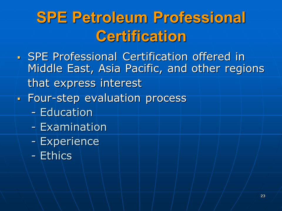 23 SPE Petroleum Professional Certification SPE Professional Certification offered in Middle East, Asia Pacific, and other regions that express interest SPE Professional Certification offered in Middle East, Asia Pacific, and other regions that express interest Four-step evaluation process Four-step evaluation process - Education - Examination - Experience - Ethics