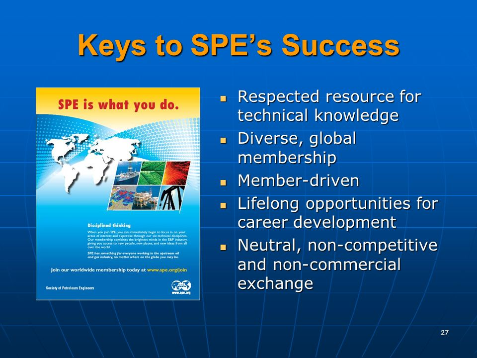 Keys to SPEs Success Respected resource for technical knowledge Respected resource for technical knowledge Diverse, global membership Diverse, global membership Member-driven Member-driven Lifelong opportunities for career development Lifelong opportunities for career development Neutral, non-competitive and non-commercial exchange Neutral, non-competitive and non-commercial exchange 27
