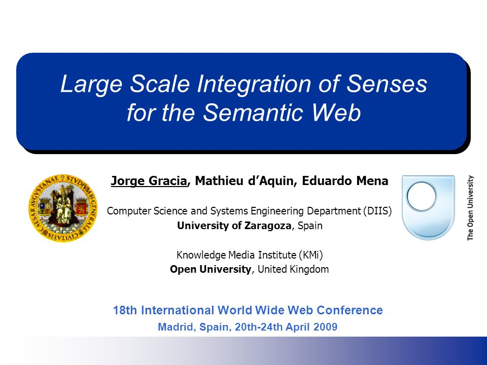 Large Scale Integration of Senses for the Semantic Web Jorge Gracia, Mathieu dAquin, Eduardo Mena Computer Science and Systems Engineering Department (DIIS) University of Zaragoza, Spain Knowledge Media Institute (KMi) Open University, United Kingdom Jorge Gracia, Mathieu dAquin, Eduardo Mena Computer Science and Systems Engineering Department (DIIS) University of Zaragoza, Spain Knowledge Media Institute (KMi) Open University, United Kingdom 18th International World Wide Web Conference Madrid, Spain, 20th-24th April 2009