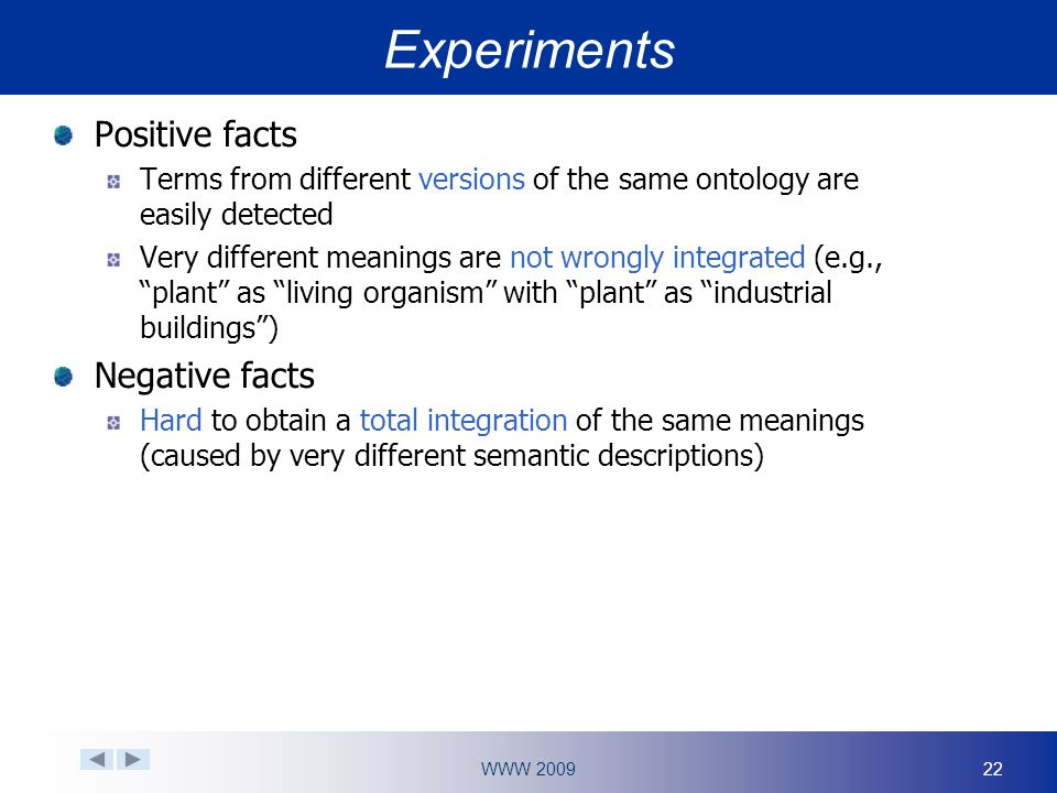 WWW Experiments Positive facts Terms from different versions of the same ontology are easily detected Very different meanings are not wrongly integrated (e.g., plant as living organism with plant as industrial buildings) Negative facts Hard to obtain a total integration of the same meanings (caused by very different semantic descriptions)