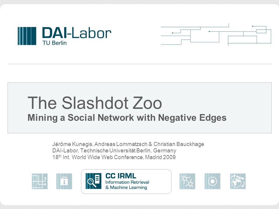 The Slashdot Zoo Mining a Social Network with Negative Edges Jérôme Kunegis, Andreas Lommatzsch & Christian Bauckhage DAI-Labor, Technische Universität Berlin, Germany 18 th Int.