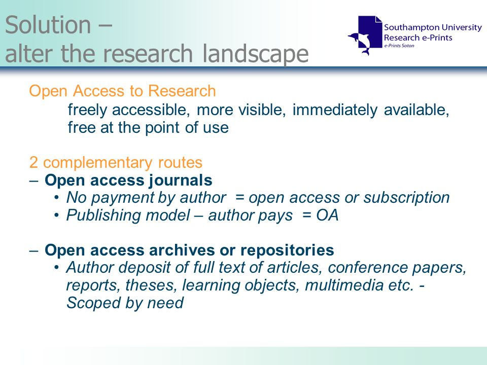 Solution – alter the research landscape Open Access to Research freely accessible, more visible, immediately available, free at the point of use 2 complementary routes –Open access journals No payment by author = open access or subscription Publishing model – author pays = OA –Open access archives or repositories Author deposit of full text of articles, conference papers, reports, theses, learning objects, multimedia etc.