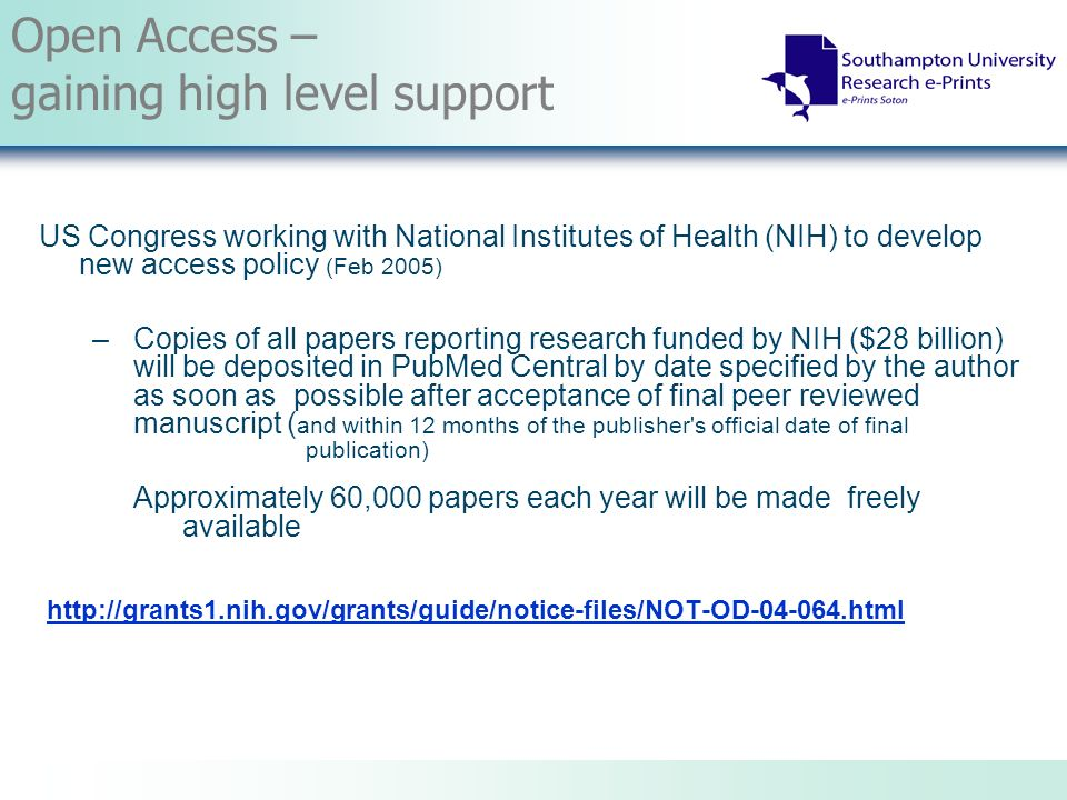 Open Access – gaining high level support US Congress working with National Institutes of Health (NIH) to develop new access policy (Feb 2005) – Copies of all papers reporting research funded by NIH ($28 billion) will be deposited in PubMed Central by date specified by the author as soon as possible after acceptance of final peer reviewed manuscript ( and within 12 months of the publisher s official date of final publication) Approximately 60,000 papers each year will be made freely available http://grants1.nih.gov/grants/guide/notice-files/NOT-OD-04-064.html