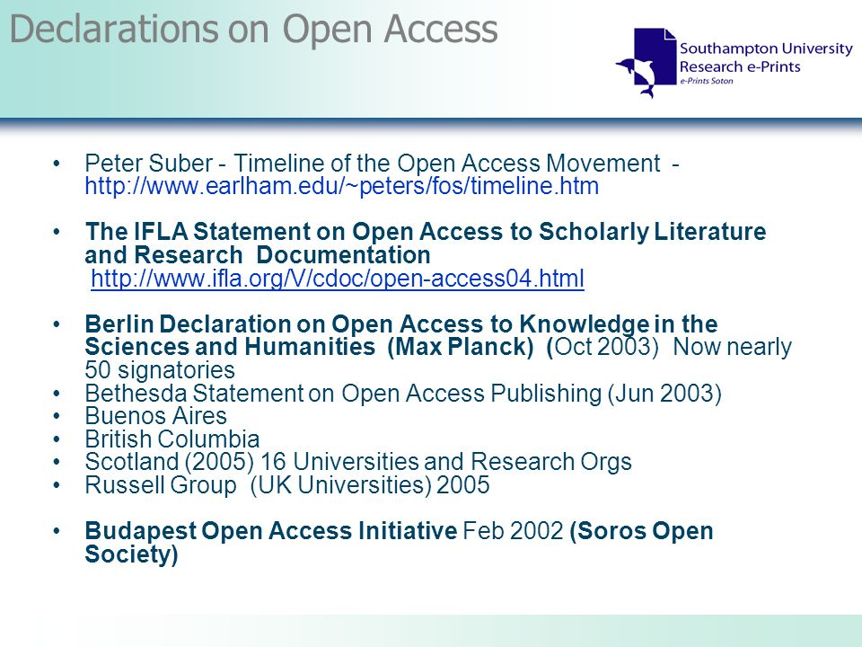 Declarations on Open Access Peter Suber - Timeline of the Open Access Movement - http://www.earlham.edu/~peters/fos/timeline.htm The IFLA Statement on Open Access to Scholarly Literature and Research Documentation http://www.ifla.org/V/cdoc/open-access04.htmlhttp://www.ifla.org/V/cdoc/open-access04.html Berlin Declaration on Open Access to Knowledge in the Sciences and Humanities (Max Planck) (Oct 2003) Now nearly 50 signatories Bethesda Statement on Open Access Publishing (Jun 2003) Buenos Aires British Columbia Scotland (2005) 16 Universities and Research Orgs Russell Group (UK Universities) 2005 Budapest Open Access Initiative Feb 2002 (Soros Open Society)