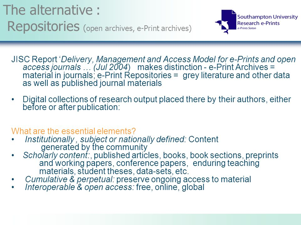 The alternative : Repositories ( open archives, e-Print archives) JISC Report Delivery, Management and Access Model for e-Prints and open access journals … (Jul 2004) makes distinction - e-Print Archives = material in journals; e-Print Repositories = grey literature and other data as well as published journal materials Digital collections of research output placed there by their authors, either before or after publication: What are the essential elements.