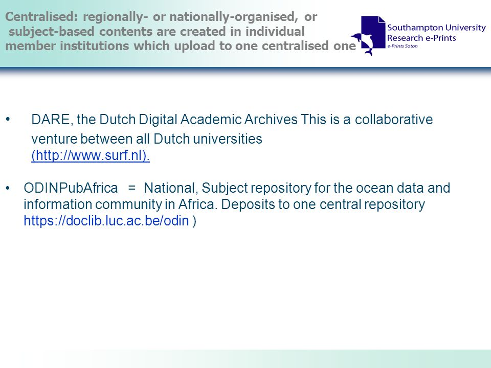 Centralised: regionally- or nationally-organised, or subject-based contents are created in individual member institutions which upload to one centralised one DARE, the Dutch Digital Academic Archives This is a collaborative venture between all Dutch universities (http://www.surf.nl).