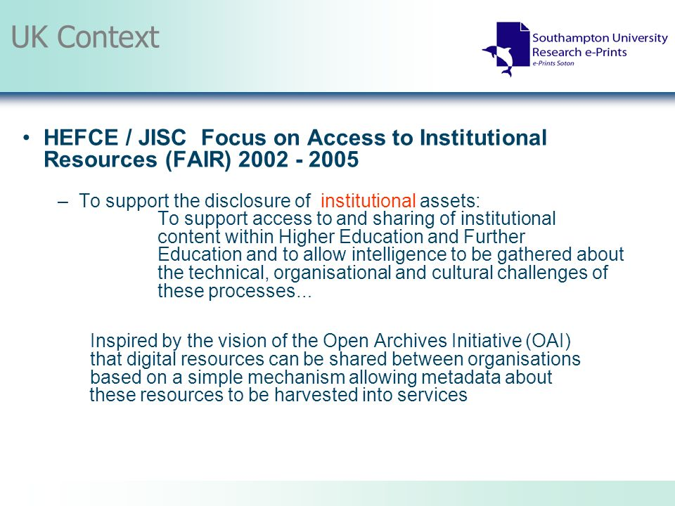 UK Context HEFCE / JISC Focus on Access to Institutional Resources (FAIR) 2002 - 2005 –To support the disclosure of institutional assets: To support access to and sharing of institutional content within Higher Education and Further Education and to allow intelligence to be gathered about the technical, organisational and cultural challenges of these processes … Inspired by the vision of the Open Archives Initiative (OAI) that digital resources can be shared between organisations based on a simple mechanism allowing metadata about these resources to be harvested into services