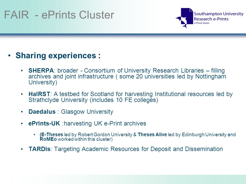 FAIR - ePrints Cluster Sharing experiences : SHERPA: broader - Consortium of University Research Libraries – filling archives and joint infrastructure ( some 20 universities led by Nottingham University) HaIRST: A testbed for Scotland for harvesting Institutional resources led by Strathclyde University (includes 10 FE colleges) Daedalus : Glasgow University ePrints-UK :harvesting UK e-Print archives (E-Theses led by Robert Gordon University & Theses Alive led by Edinburgh University and RoMEo worked within this cluster) TARDis: Targeting Academic Resources for Deposit and Dissemination