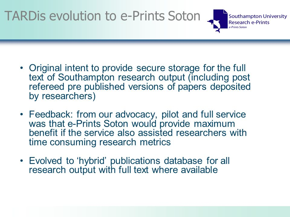 TARDis evolution to e-Prints Soton Original intent to provide secure storage for the full text of Southampton research output (including post refereed pre published versions of papers deposited by researchers) Feedback: from our advocacy, pilot and full service was that e-Prints Soton would provide maximum benefit if the service also assisted researchers with time consuming research metrics Evolved to hybrid publications database for all research output with full text where available