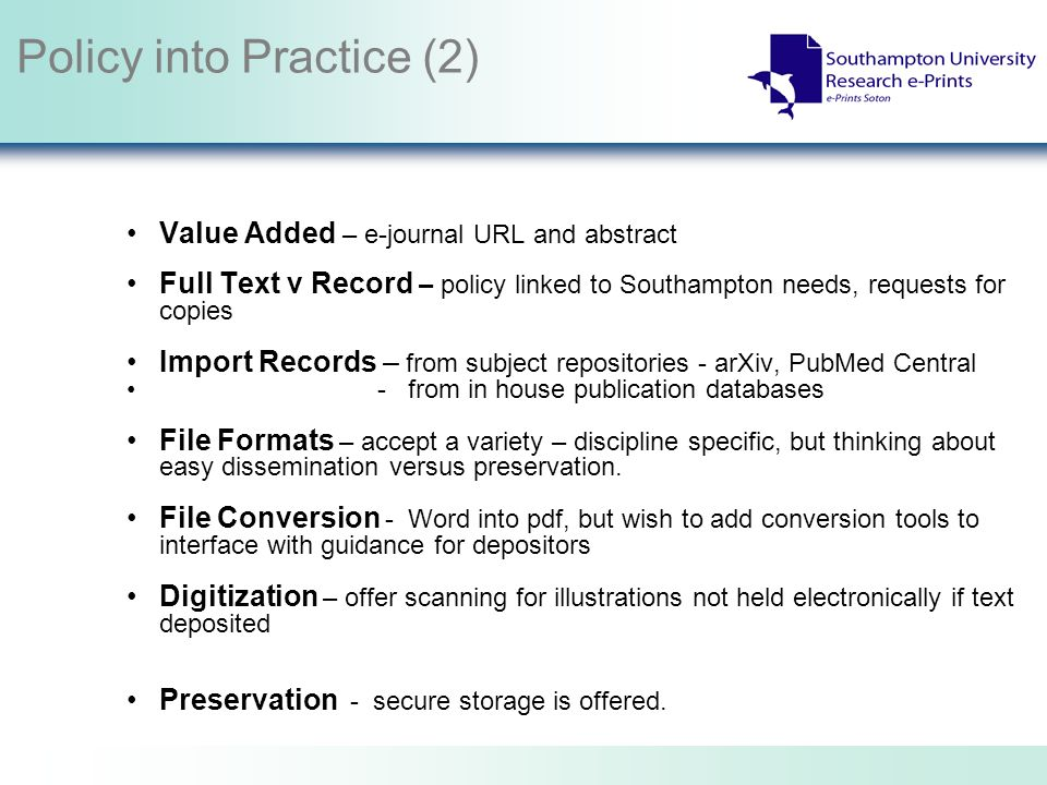 Policy into Practice (2) Value Added – e-journal URL and abstract Full Text v Record – policy linked to Southampton needs, requests for copies Import Records – from subject repositories - arXiv, PubMed Central - from in house publication databases File Formats – accept a variety – discipline specific, but thinking about easy dissemination versus preservation.