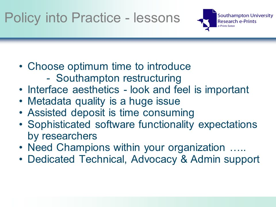 Policy into Practice - lessons Choose optimum time to introduce - Southampton restructuring Interface aesthetics - look and feel is important Metadata quality is a huge issue Assisted deposit is time consuming Sophisticated software functionality expectations by researchers Need Champions within your organization …..