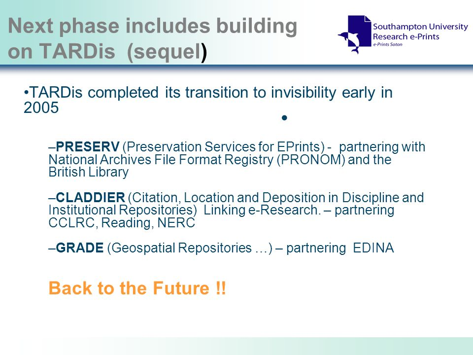 Next phase includes building on TARDis (sequel) TARDis completed its transition to invisibility early in 2005 –PRESERV (Preservation Services for EPrints) - partnering with National Archives File Format Registry (PRONOM) and the British Library –CLADDIER (Citation, Location and Deposition in Discipline and Institutional Repositories) Linking e-Research.