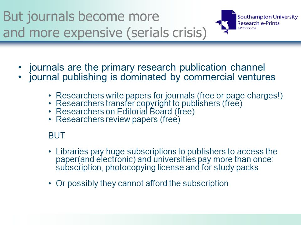 The Global Journals Problem Dissatisfaction with the current scholarly communication model Even the wealthiest institution cannot purchase access to all the information that all of its researchers require Site-licenses and consortia deals have helped, but mainly in the richest countries; though good examples of deals for developing countries (INASP) Many commercial publishers charge extra for online access – so causing more pressure on budgets
