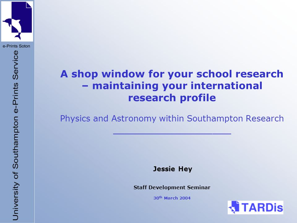 A shop window for your school research – maintaining your international research profile Physics and Astronomy within Southampton Research ___________________ Jessie Hey Staff Development Seminar 30 th March 2004