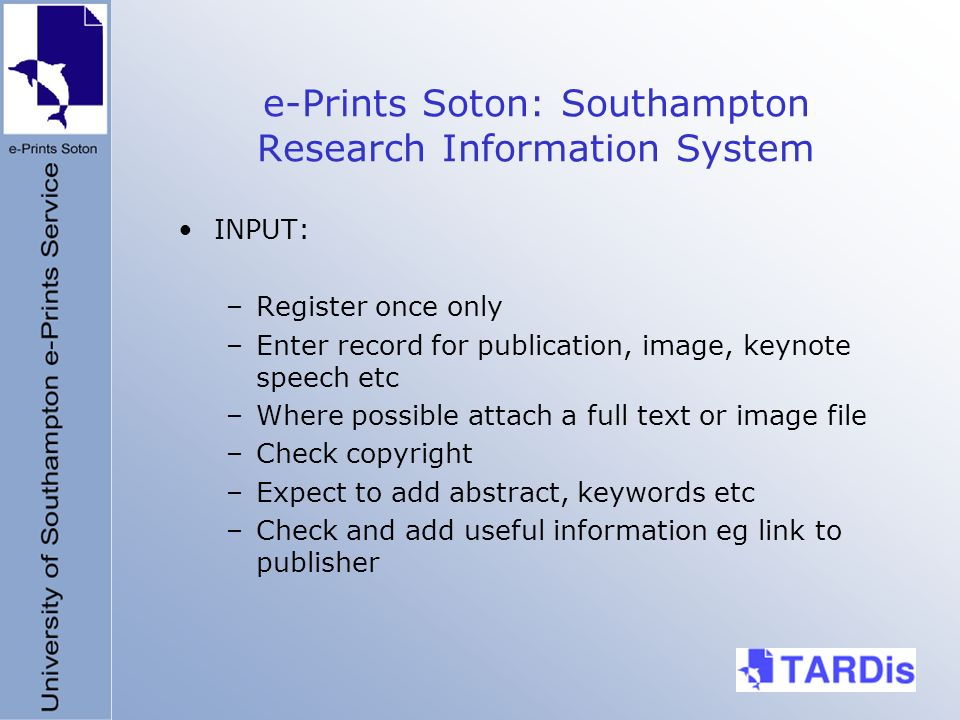 e-Prints Soton: Southampton Research Information System INPUT: –Register once only –Enter record for publication, image, keynote speech etc –Where possible attach a full text or image file –Check copyright –Expect to add abstract, keywords etc –Check and add useful information eg link to publisher
