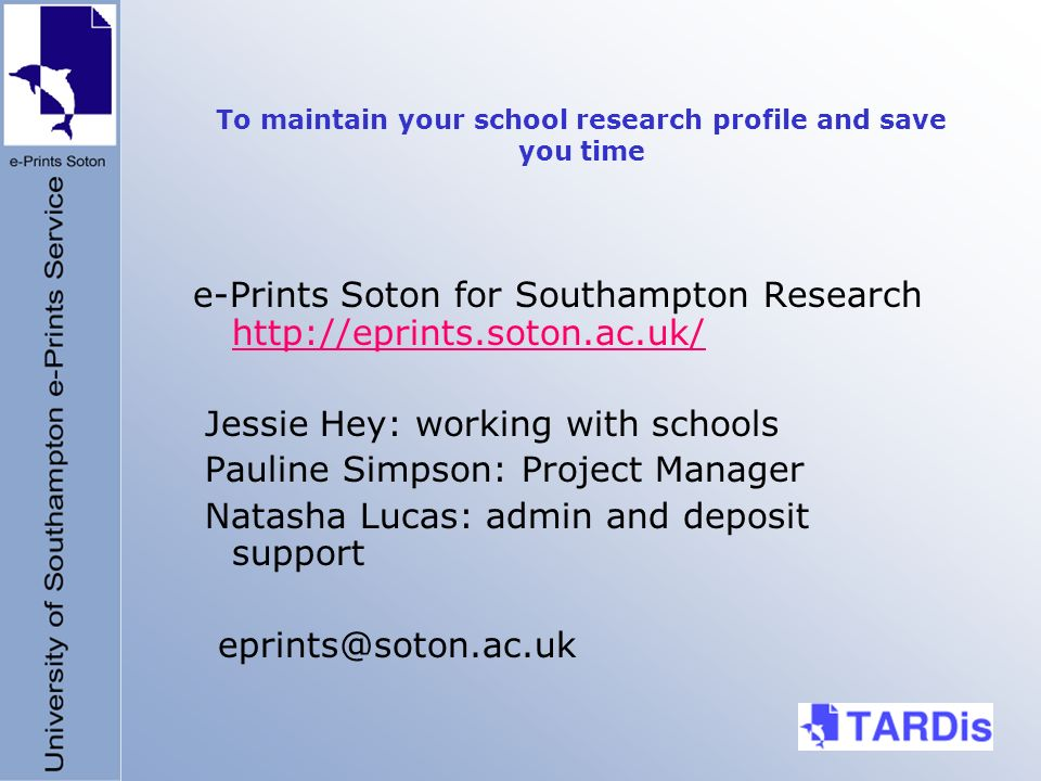 To maintain your school research profile and save you time e-Prints Soton for Southampton Research http://eprints.soton.ac.uk/ http://eprints.soton.ac.uk/ Jessie Hey: working with schools Pauline Simpson: Project Manager Natasha Lucas: admin and deposit support eprints@soton.ac.uk