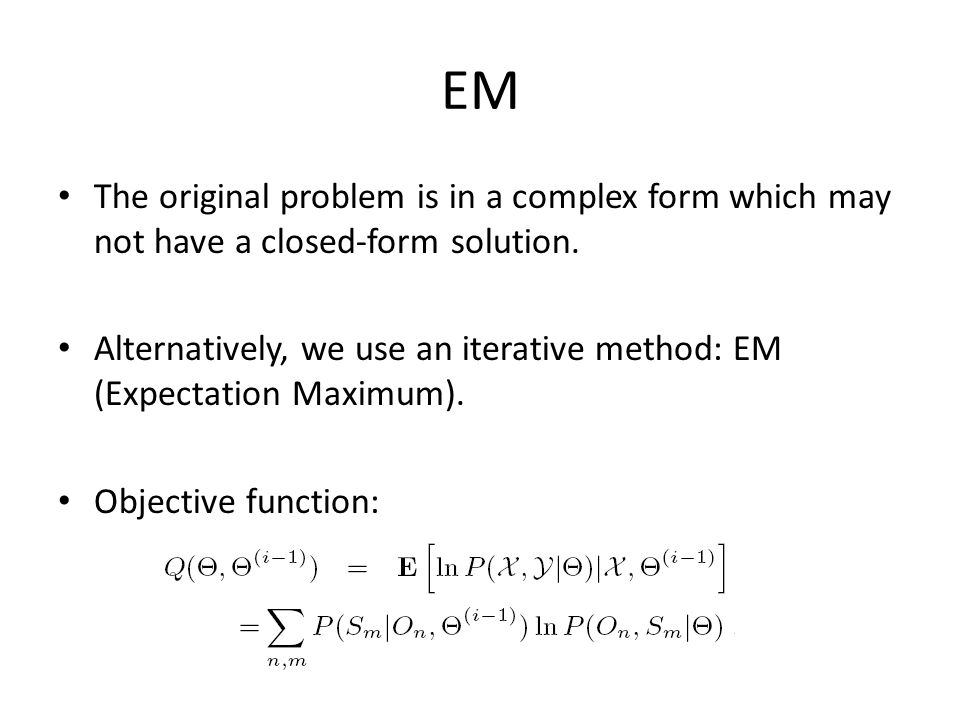 EM The original problem is in a complex form which may not have a closed-form solution. Alternatively, we use an iterative method: EM (Expectation Max