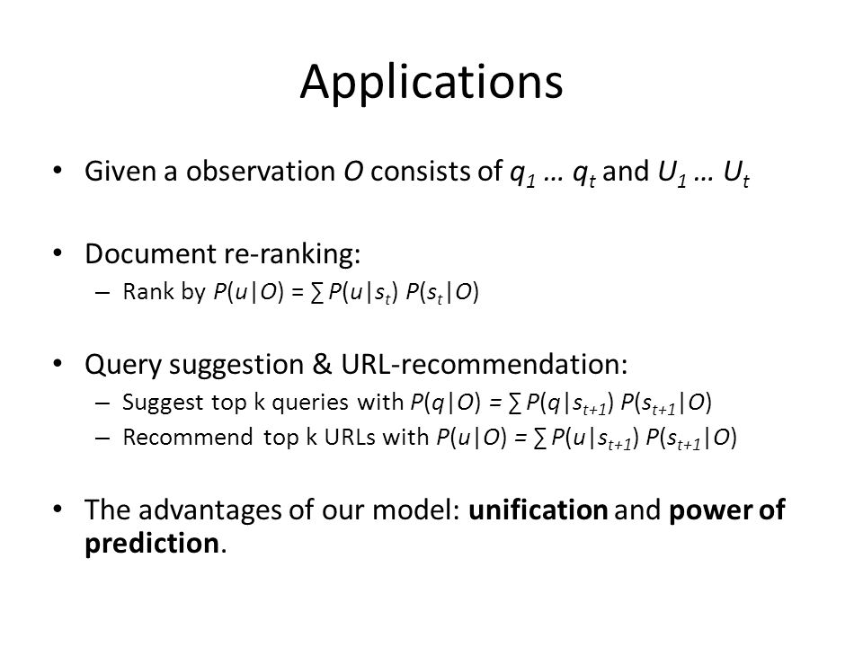 Applications Given a observation O consists of q 1 … q t and U 1 … U t Document re-ranking: – Rank by P(u|O) = P(u|s t ) P(s t |O) Query suggestion &