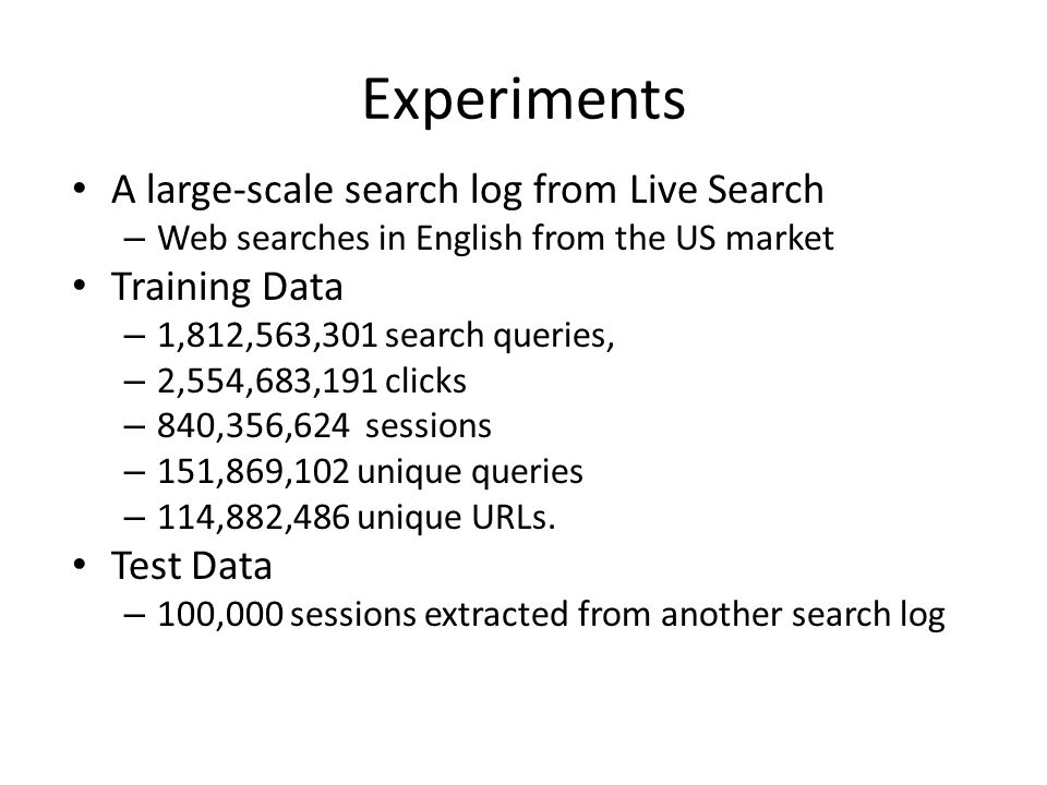 Experiments A large-scale search log from Live Search – Web searches in English from the US market Training Data – 1,812,563,301 search queries, – 2,5