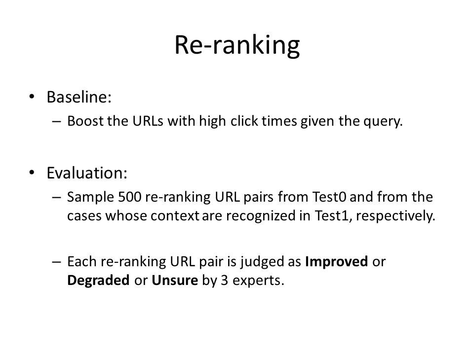 Re-ranking Baseline: – Boost the URLs with high click times given the query. Evaluation: – Sample 500 re-ranking URL pairs from Test0 and from the cas