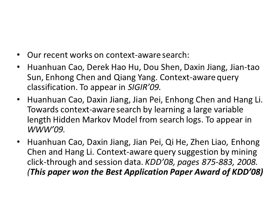 Our recent works on context-aware search: Huanhuan Cao, Derek Hao Hu, Dou Shen, Daxin Jiang, Jian-tao Sun, Enhong Chen and Qiang Yang. Context-aware q