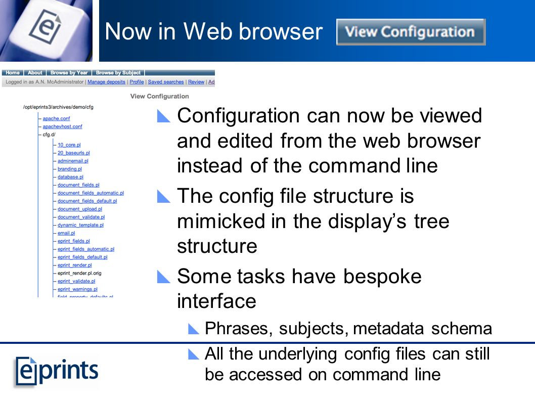 Now in Web browser Configuration can now be viewed and edited from the web browser instead of the command line The config file structure is mimicked in the displays tree structure Some tasks have bespoke interface Phrases, subjects, metadata schema All the underlying config files can still be accessed on command line