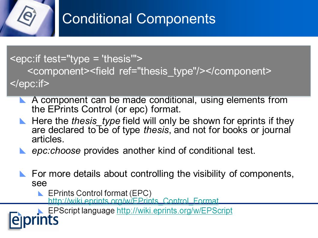 Conditional Components A component can be made conditional, using elements from the EPrints Control (or epc) format.