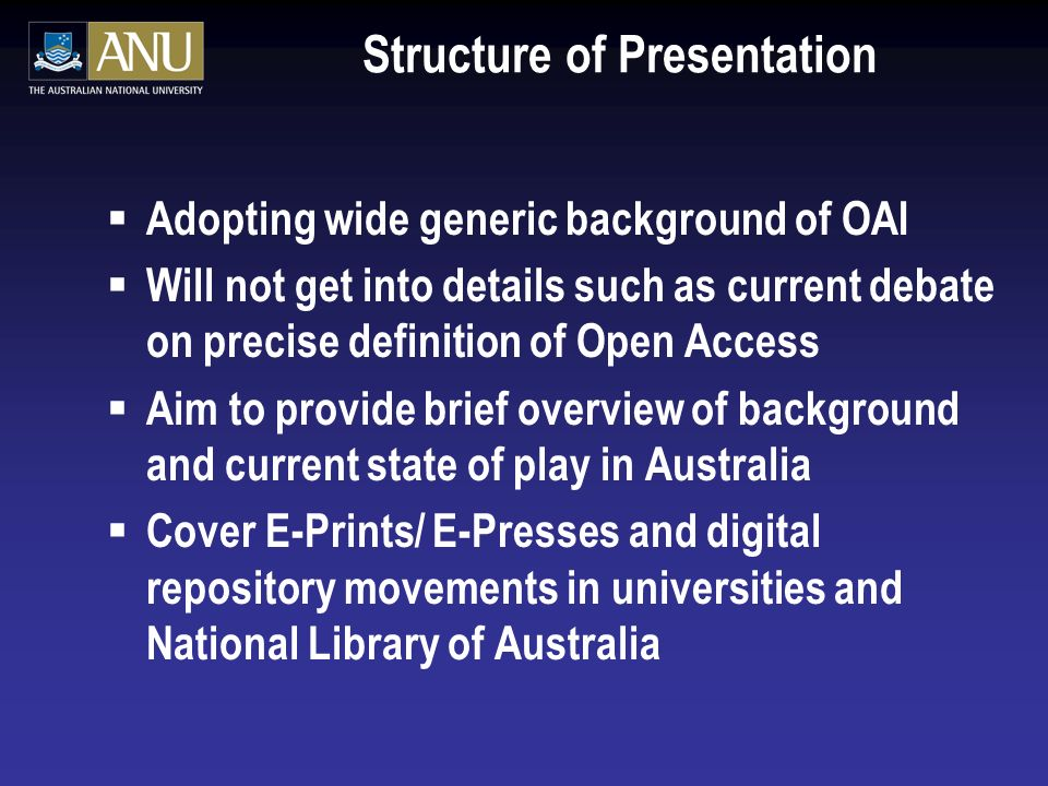 Structure of Presentation Adopting wide generic background of OAI Will not get into details such as current debate on precise definition of Open Access Aim to provide brief overview of background and current state of play in Australia Cover E-Prints/ E-Presses and digital repository movements in universities and National Library of Australia