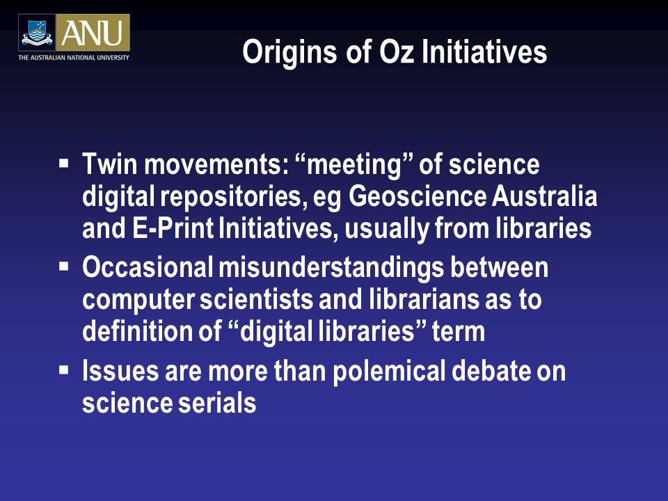 Origins of Oz Initiatives Twin movements: meeting of science digital repositories, eg Geoscience Australia and E-Print Initiatives, usually from libraries Occasional misunderstandings between computer scientists and librarians as to definition of digital libraries term Issues are more than polemical debate on science serials