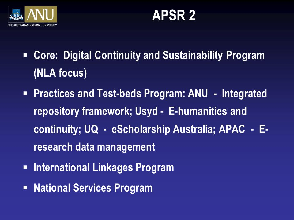APSR 2 Core: Digital Continuity and Sustainability Program (NLA focus) Practices and Test-beds Program: ANU - Integrated repository framework; Usyd - E-humanities and continuity; UQ - eScholarship Australia; APAC - E- research data management International Linkages Program National Services Program