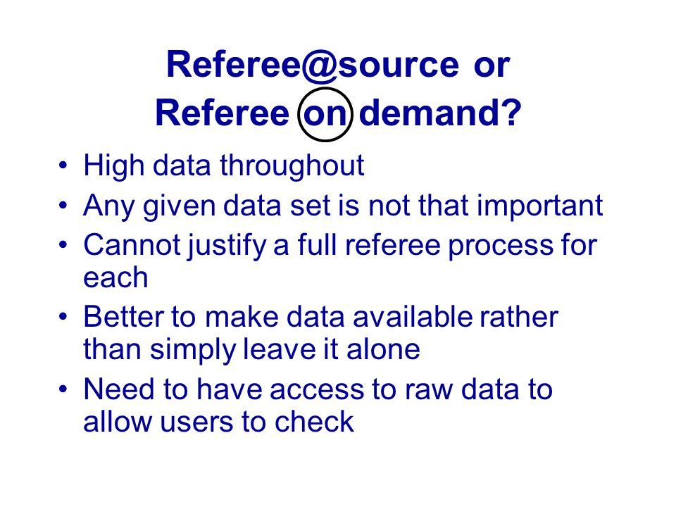 Referee@source or Referee on demand? High data throughout Any given data set is not that important Cannot justify a full referee process for each Bett