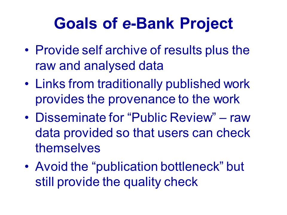Goals of e-Bank Project Provide self archive of results plus the raw and analysed data Links from traditionally published work provides the provenance