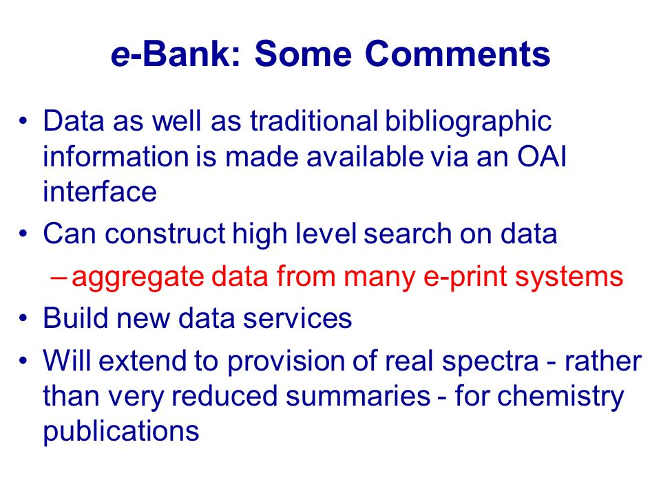 e-Bank: Some Comments Data as well as traditional bibliographic information is made available via an OAI interface Can construct high level search on
